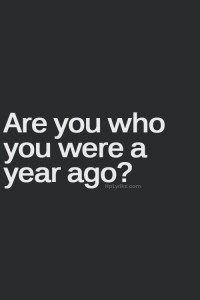 are you who you were a year ago